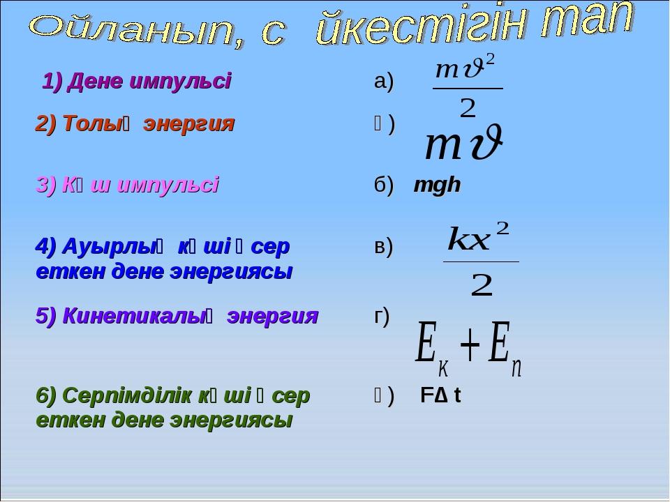 1) Дене импульсі а) 2) Толық энергия ә) 3) Күш импульсі б) mgh 4) Ауырлық...