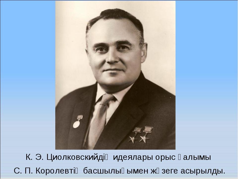 К. Э. Циолковскийдің идеялары орыс ғалымы С. П. Королевтің басшылығымен жүзег...
