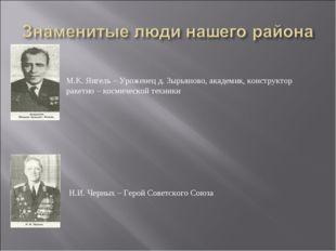М.К. Янгель – Уроженец д. Зырьяново, академик, конструктор ракетно – космичес