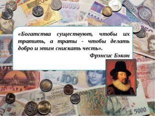 «Богатства существуют, чтобы их тратить, а траты - чтобы делать добро и этим