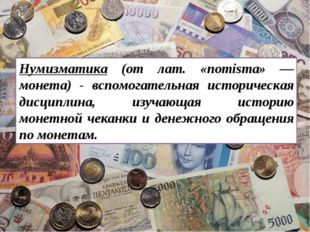 Нумизматика (от лат. «nomisma» — монета) - вспомогательная историческая дисци