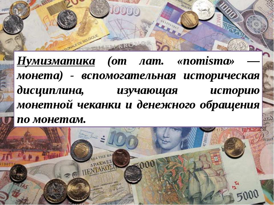 Нумизматика (от лат. «nomisma» — монета) - вспомогательная историческая дисци...