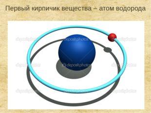 Первый кирпичик вещества – атом водорода