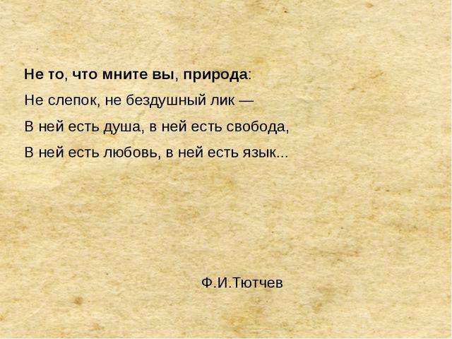 Нето,чтомнитевы,природа: Не слепок, не бездушный лик — В ней есть душа,...