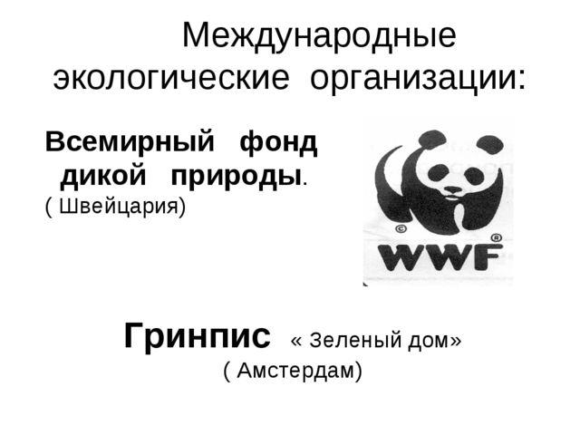 Международные экологические организации: Всемирный фонд дикой природы. ( Шве...