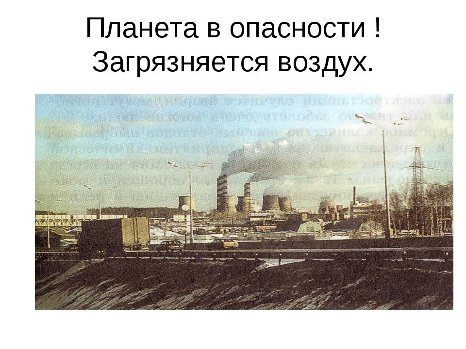 Планета в опасности ! Загрязняется воздух.