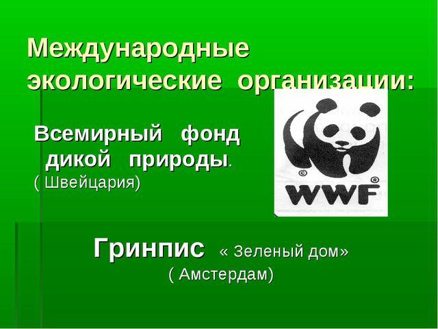 Международные экологические организации: Всемирный фонд дикой природы. ( Шв...