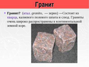 Гранит Гранит? (итал. granito, — зерно)—Состоит из кварца, калиевого полево