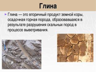 Глина Глина— это вторичный продукт земной коры, осадочная горная порода, обр