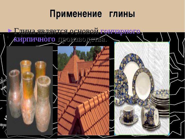 Применение глины Глина является основой гончарного, кирпичного производства.