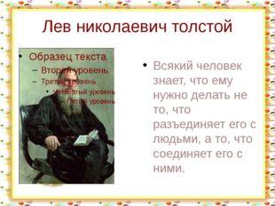 Лев николаевич толстой Всякий человек знает, что ему нужно делать не то, что