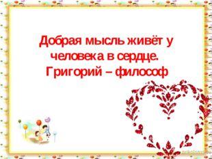 Добрая мысль живёт у человека в сердце. Григорий – философ