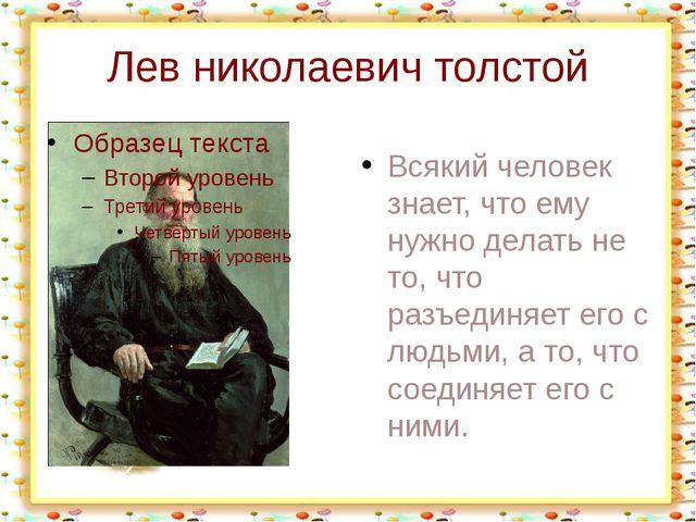 Лев николаевич толстой Всякий человек знает, что ему нужно делать не то, что...