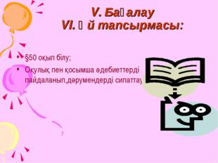 V. Бағалау VI. Үй тапсырмасы: §50 оқып білу; Оқулық пен қосымша әдебиеттерді