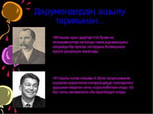 Дәрумендердің ашылу тарихынан... 1881жылы орыс дәрігері Н.И.Лунин өз эксперим