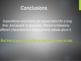Conclusions Superstitions and omens are argued about for a long time. And peo