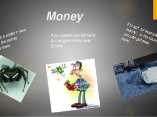 Money If you put a spider in your pocket the money will be there. If to spit
