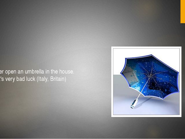 Never open an umbrella in the house. That's very bad luck (Italy, Britain)