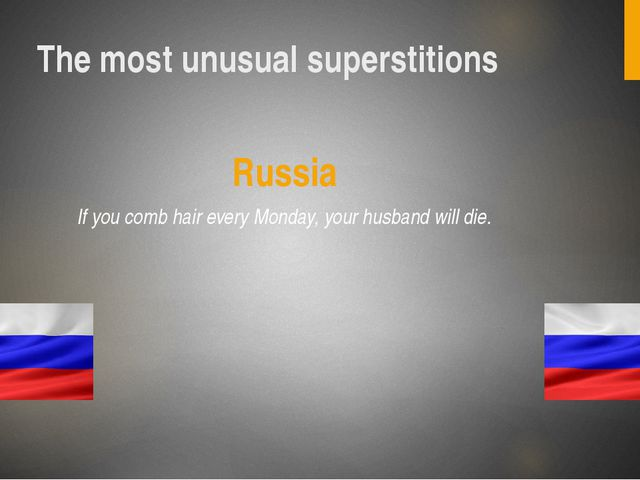 The most unusual superstitions Russia If you comb hair every Monday, your hus...