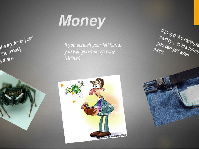Money If you put a spider in your pocket the money will be there. If to spit...