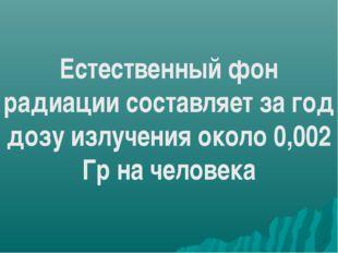 Естественный фон радиации составляет за год дозу излучения около 0,002 Гр на