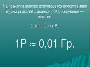 На практике широко используется внесистемная единица экспозиционной дозы излу
