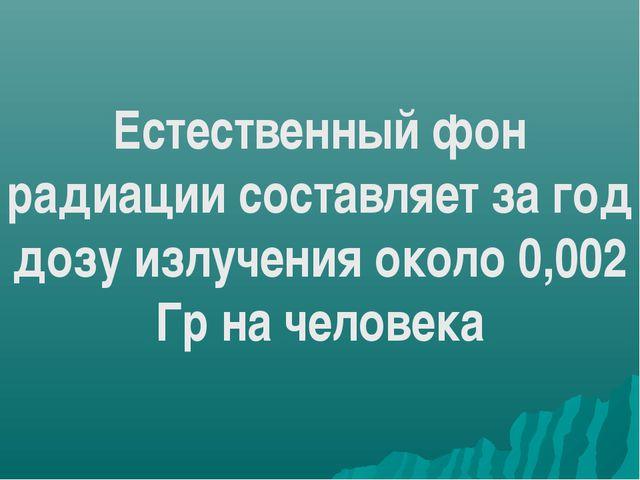 Естественный фон радиации составляет за год дозу излучения около 0,002 Гр на...