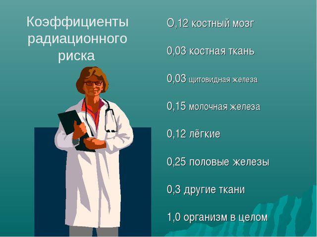 Коэффициенты радиационного риска О,12 костный мозг 0,03 костная ткань 0,03 щи...