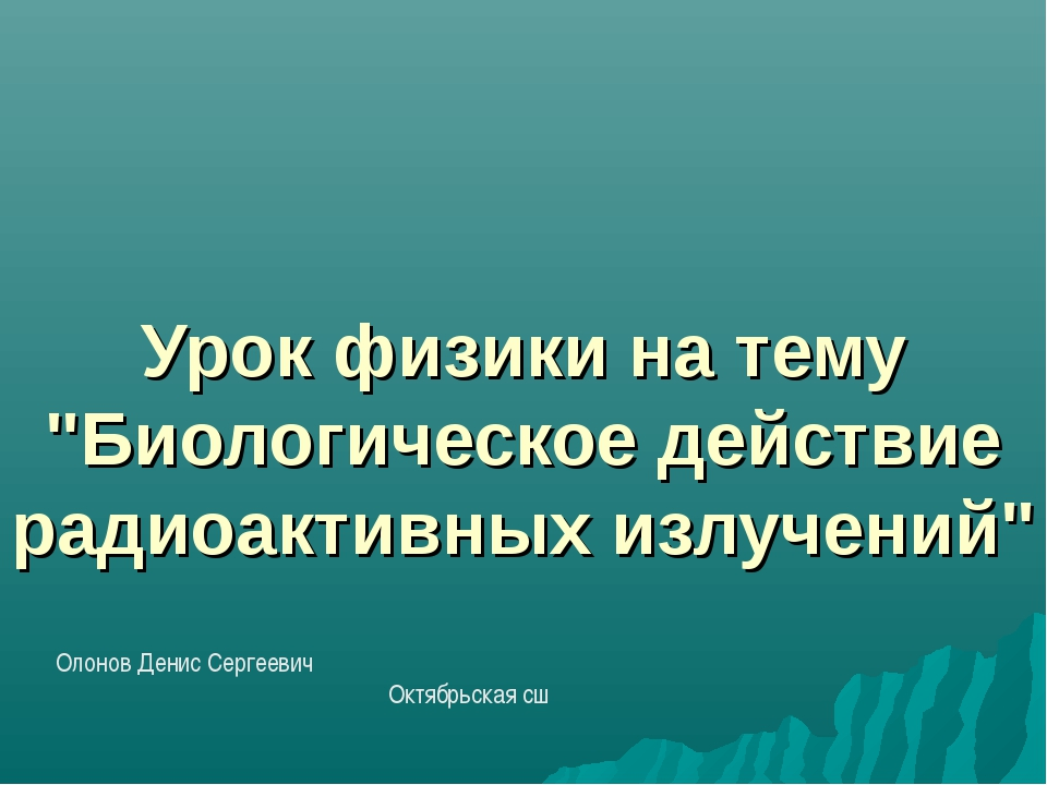 """Урок физики на тему """"Биологическое действие радиоактивных излучений"""" Олонов Д..."""