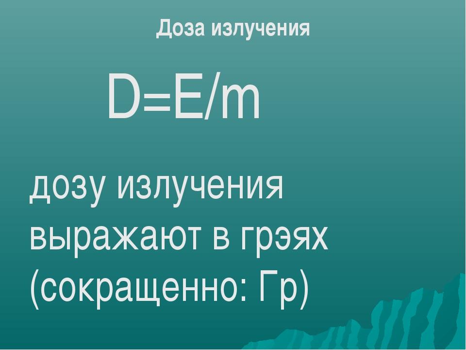 D=Е/m Доза излучения дозу излучения выражают в грэях (сокращенно: Гр)