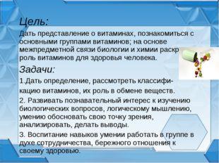 Цель: Дать представление о витаминах, познакомиться с основными группами вита