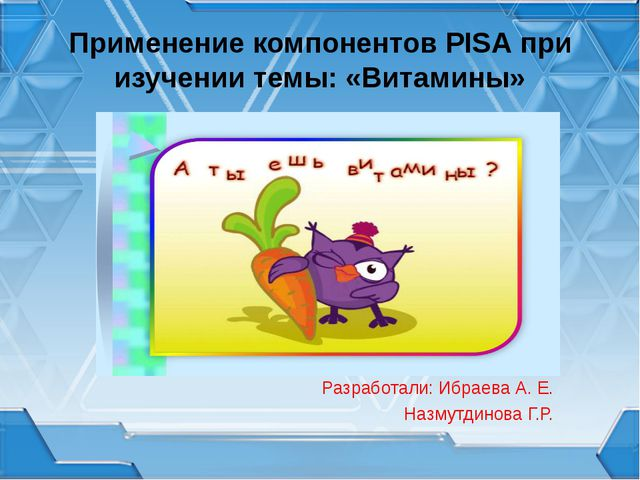 Применение компонентов PISA при изучении темы: «Витамины» Разработали: Ибраев...