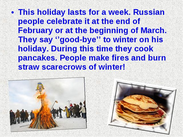 This holiday lasts for a week. Russian people celebrate it at the end of Febr...