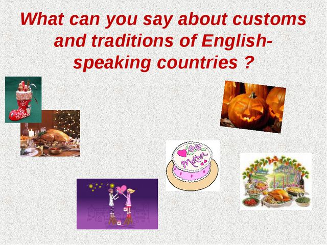 What can you say about customs and traditions of English-speaking countries ?
