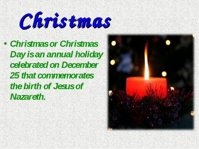 Christmas Christmas or Christmas Day is an annual holiday celebrated on Decem...