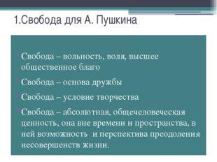 1.Свобода для А. Пушкина Свобода – вольность, воля, высшее общественное благо