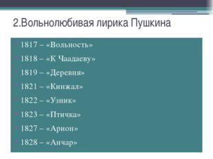 2.Вольнолюбивая лирика Пушкина 1817 – «Вольность» 1818 – «К Чаадаеву» 1819 –