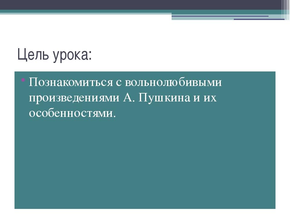 Цель урока: Познакомиться с вольнолюбивыми произведениями А. Пушкина и их осо...