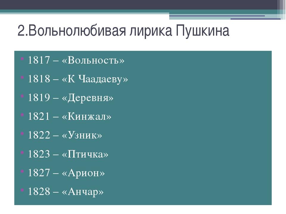 2.Вольнолюбивая лирика Пушкина 1817 – «Вольность» 1818 – «К Чаадаеву» 1819 –...