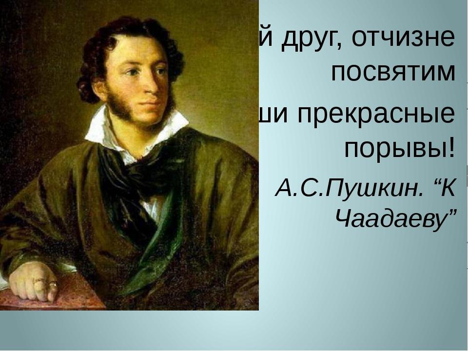 """Мой друг, отчизне посвятим Души прекрасные порывы! А.С.Пушкин. """"К Чаадаеву"""""""