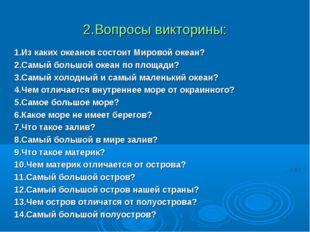 2.Вопросы викторины: 1.Из каких океанов состоит Мировой океан? 2.Самый большо