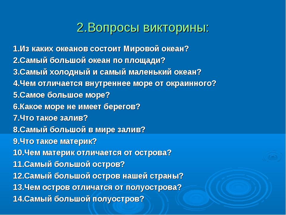 2.Вопросы викторины: 1.Из каких океанов состоит Мировой океан? 2.Самый большо...