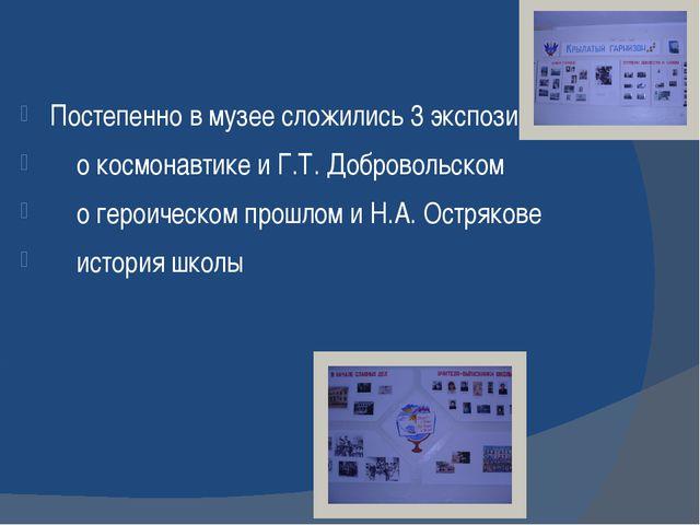 Постепенно в музее сложились 3 экспозиции: о космонавтике и Г.Т. Добровольско...