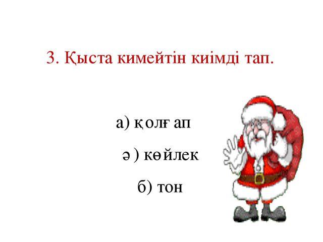 3. Қыста кимейтін киімді тап. а) қолғап ә) көйлек б) тон