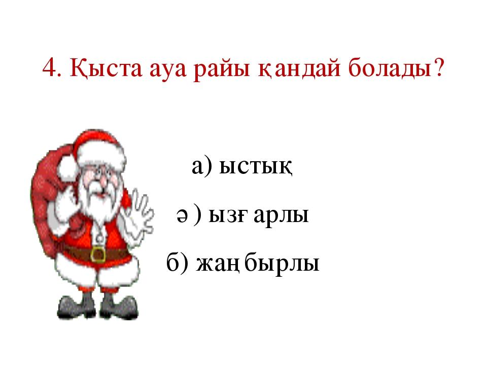 4. Қыста ауа райы қандай болады? а) ыстық ә) ызғарлы б) жаңбырлы