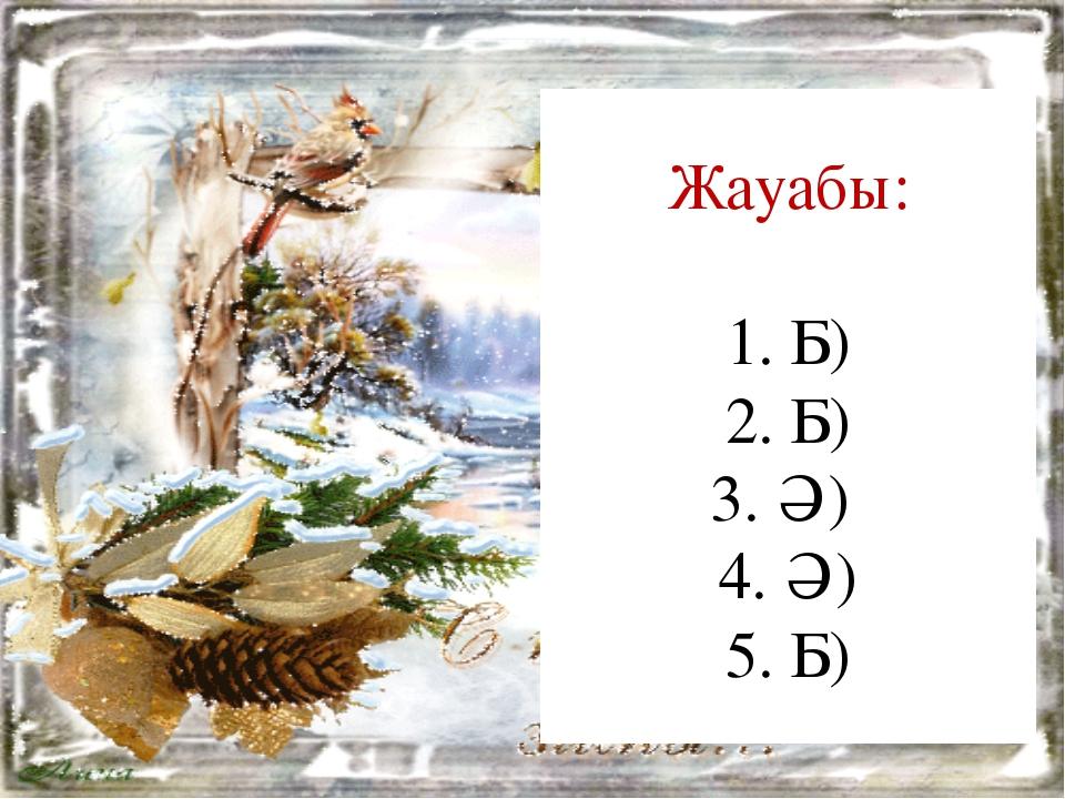 Жауабы: 1. Б) 2. Б) 3. Ә) 4. Ә) 5. Б)