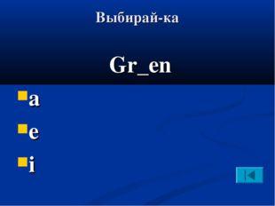 Выбирай-ка Gr_en a e i