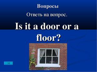 Вопросы Ответь на вопрос. Is it a door or a floor?