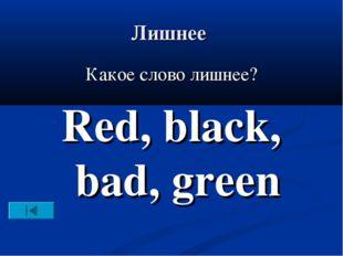 Лишнее Какое слово лишнее? Red, black, bad, green