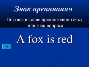 Знак препинания Поставь в конце предложения точку или знак вопроса. A fox is